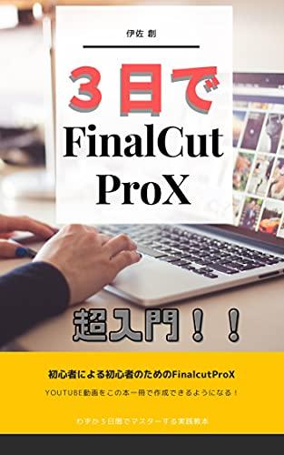 3日で分かるFinalCutProX: YOUTUBE動画をこの本一冊で作成できるようになる