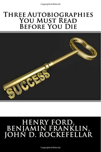 Three Autobiographies You Must Read Before You Die: The Autobiography of Henry Ford, Benjamin Franklin, and John D. Rockefeller