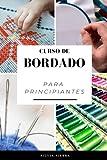 CURSO DE BORDADO PARA PRINCIPIANTES: Guía para aprender a bordar, los mejores materiales e instrucciones paso a paso de patrones para elaborar tus ... y disfrutar de sus beneficios para la salud