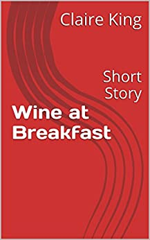 Wine at Breakfast: Short Story by [Claire King]
