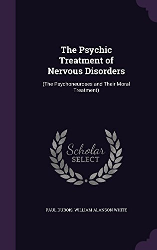 The Psychic Treatment of Nervous Disorders: (The Psychoneuroses and Their Moral Treatment)