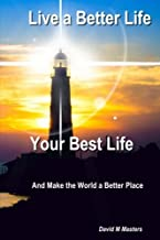 Live a Better Life Your Best Life: And Make the World a Better Place
