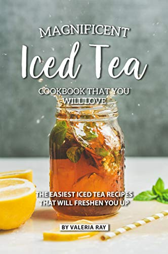 Magnificent Iced Tea Cookbook That You Will Love: The Easiest Iced Tea Recipes That Will Freshen You Up (English Edition)