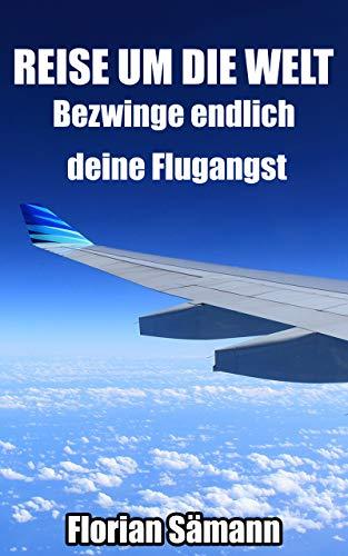 Reise um die Welt - Bezwing endlich deine Flugangst: Angstfrei fliegen. Ein Buch zur Selbsthilfe bei Flugphobie & Klaustrophobiedie. Überwinden sie ihre Angst vor dem Fliegen.