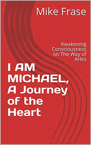 I AM MICHAEL, A Journey of the Heart: Awakening Consciousness on The Way of Arles (Awakening of Chri