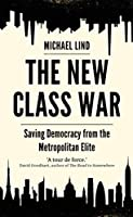 The New Class War: Saving Democracy from the Metropolitan Elite