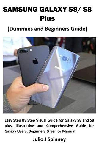 SAMSUNG GALAXY S8/ S8 Plus (Dummies and Beginners Guide): Easy Step By Step Visual Guide for Galaxy S8 and S8 plus, illustrative and Comprehensive Guide for Galaxy Users, Beginners & Senior Manual