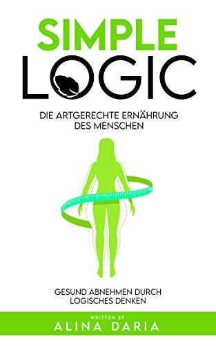 Simple Logic - Die artgerechte Ernährung des Menschen: Gesund abnehmen durch logisches Denken