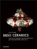 Meiji Ceramics: The Art of Japanese Export Porcelain and Satsuma Ware 1869-1912