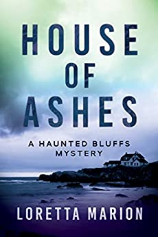 House of Ashes (A Haunted Bluffs Mystery Book 1) by [Loretta Marion]