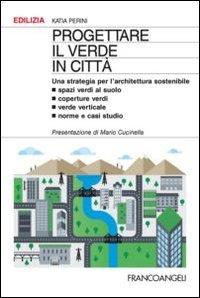 Progettare il verde in città. Una strategia per l'architettura sostenibile. Spazi verdi al suolo. Coperture verdi. Verde verticale. Norme e casi studio