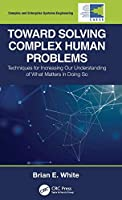 Toward Solving Complex Human Problems: Techniques for Increasing Our Understanding of What Matters in Doing So (Complex and Enterprise Systems Engineering)