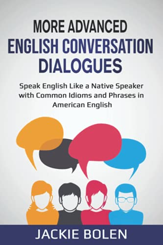 More Advanced English Conversation Dialogues: Speak English Like a Native Speaker with Common Idioms