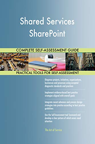 Shared Services SharePoint All-Inclusive Self-Assessment - More than 700 Success Criteria, Instant Visual Insights, Comprehensive Spreadsheet Dashboard, Auto-Prioritized for Quick Results