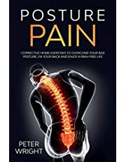 Posture Pain: Corrective Home Exercises: Corrective Home Exercises to Overcome Your Bad Posture, Fix your Back and Enjoy a Pain-Free Life