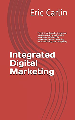 Integrated Digital Marketing: The First Playbook for Integrated Marketing with Search Engine Marketing, Social Media Marketing, Content Marketing, Email Marketing, and Retargeting