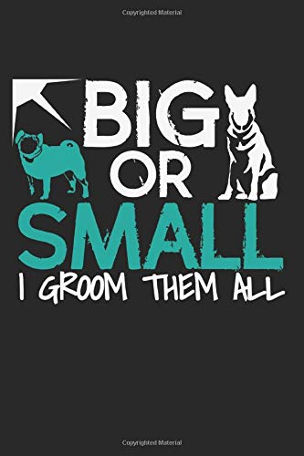 Big Or Small. I Groom Them All.: Notebook A5 Size, 6x9 inches, 120 dotted dot grid Pages, Funny Dog...