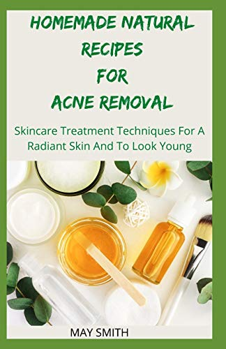HOMEMADE NATURAL RECIPES FOR ACNE REMOVAL: Skincare Treatment Techniques For A Radiant And To Look Young