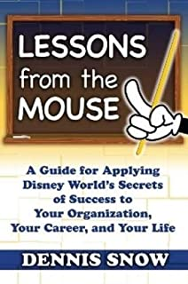 Lessons from the Mouse: A Guide for Applying Disney World's Secrets of Success to Your Organization, Your Career, and Your...