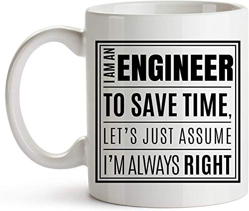 11 oz Coffee Mug, Tea Cup, Mug I AM AN ENGINEER, TO SAVE TIME, JUST ASSUME I'M ALWAYS RIGHT! Novelty Gift Printed Tea Coffee Ceramic Mug