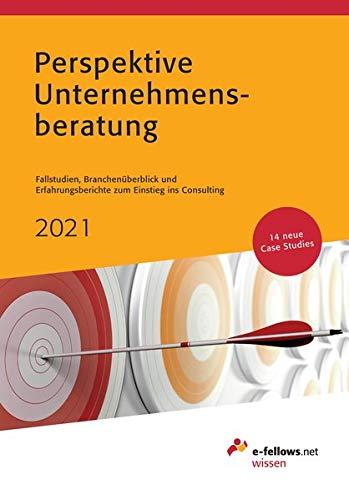 Perspektive Unternehmensberatung 2021: Case Studies, Branchenüberblick und Erfahrungsberichte zum Einstieg ins Consulting (e-fellows.net-Wissen)