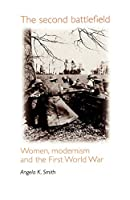 The Second Battlefield: Women, Modernism and the First World War