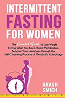 Intermittent Fasting For Women: The Essential Guide to Lose Weight Eating What You Love, Boost Metabolism, Support Your Hormones through the Self-Cleansing Process of Metabolic Autophagy