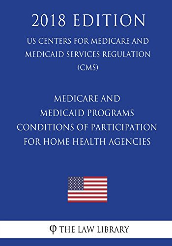 Compare Textbook Prices for Medicare and Medicaid Programs - Conditions of Participation for Home Health Agencies US Centers for Medicare and Medicaid Services Regulation CMS 2018 Edition  ISBN 9781722459987 by The Law Library