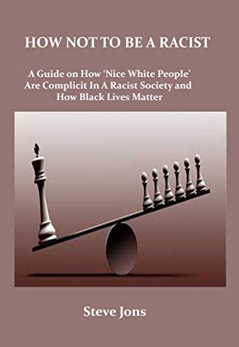 HOW NOT TO BE A RACIST: A Guide on How 'Nice White People' Are Complicit In A Racist Society and How Black Lives Matter