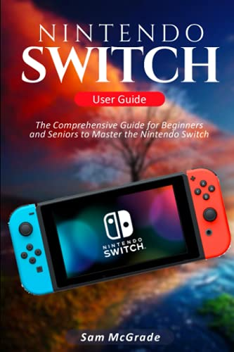 Nintendo Switch User Guide: The Comprehensive Guide for Beginners and Seniors to Master the Nintendo Switch
