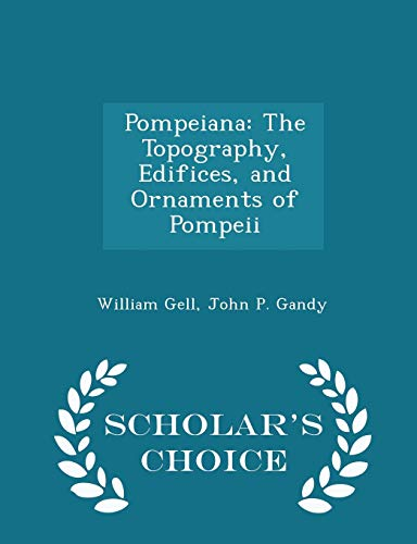 Pompeiana: The Topography, Edifices, and Ornaments of Pompeii - Scholar's Choice Edition