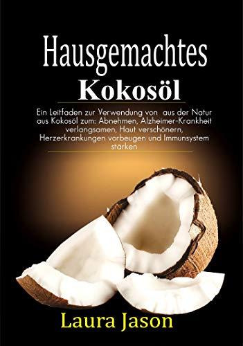 Hausgemachtes  Kokosöl: Ein Leitfaden zur Verwendung von  aus der Natur aus Kokosöl zum: Abnehmen, Alzheimer-Krankheit verlangsamen, Haut verschönern, ... vorbeugen und Immunsystem stärke