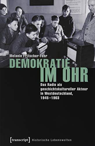 Demokratie im Ohr: Das Radio als geschichtskultureller Akteur in Westdeutschland, 1945-1963 (Historische Lebenswelten in populären Wissenskulturen/History in Popular Cultures, Bd. 18)