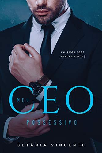 """Meu CEO Possessivo: """" Um amor pode vencer a dor?"""""""