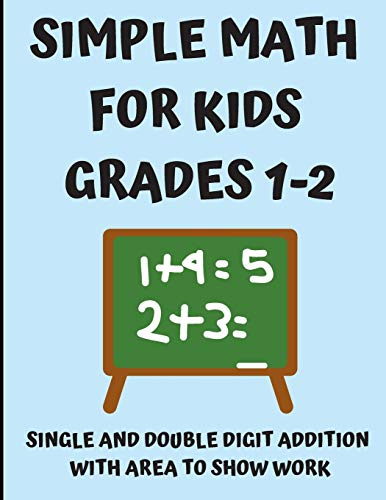 Simple Math for Kids Grades 1-2: Single and Double Digit Addition with Area to Show Work. Math Homework and Study Notebook for First and Second Grade Students, Over 350 Simple Math Problems