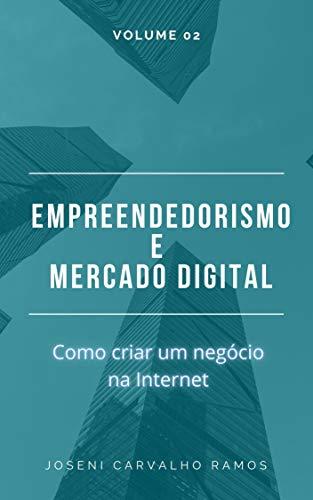 Empreendedorismo e Mercado Digital Volume 02: Como abrir um negócio na Internet...