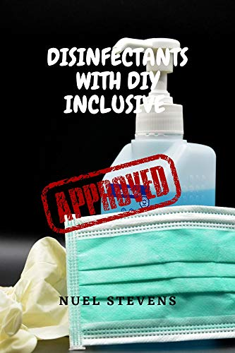 DISINFECTANTS WITH DIY INCLUSIVE: A STEP BY STEP GUIDE BOOK WITH DIFFERENT RECIPES AND SUBSTANCE MEASUREMENTS TO PREPARING YOUR POWERFUL HOMEMADE DISINFECTANTS, HAND SANITIZERS AND WIPES