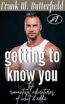 Getting To Know You (The Romantical Adventures Of Whit & Eddie Book 1) by [Frank W. Butterfield]