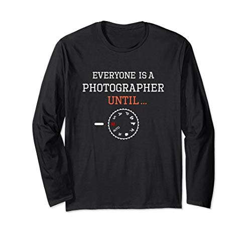Everyone is a Photographer Until Long Sleeve T-Shirt