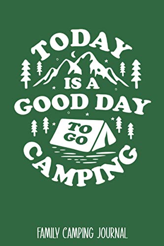 Today Is A Good Day To Go Camping: Family Camping Journal - Best Trip Log Book To Record Important Information At Each Campsites - Prompt Notebook To ... Camp Quotes To Make You Smile - 6'x9' Logbook