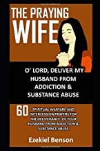 The Praying Wife: O' Lord, Deliver My Husband From Addiction & Substance Abuse: 60 Spiritual Warfare And Intercession Prayers For The Deliverance Of Your Husband From Addiction And Substance Abuse