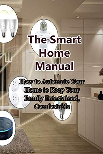 The Smart Home Manual: How to Automate Your Home to Keep Your Family Entertained, Comfortable: The Smart Approach to Design (English Edition)