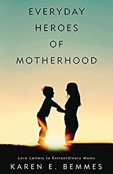 Everyday Heroes of Motherhood: Love Letters To Extraordinary Moms by [Karen Bemmes]