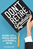Don't Retire... Graduate!: Building a Path to Financial Freedom and Retirement at Any Age