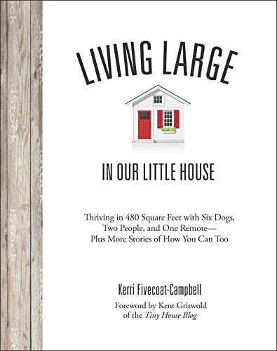 Living Large in Our Little House: Thriving in 480 Square Feet with Six Dogs, a Husband, and One Remote--Plus More Stories of How You Can Too
