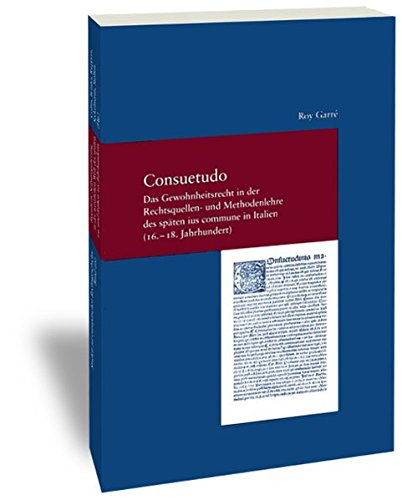 Consuetudo. Das Gewohnheitsrecht in der Rechtsquellen- und Methodenlehre des späten ius commune in Italien (16.-18. Jh.)