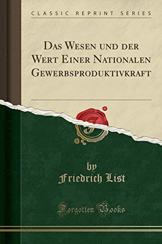 Das Wesen und der Wert Einer Nationalen Gewerbsproduktivkraft (Classic Reprint)