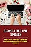 Become A Full-Time Blogger: Develop A Content Strategy And Building Multiple Income Streams (New Edition): A Full-Time Content Creator (English Edition)