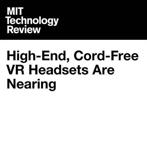 High-End, Cord-Free VR Headsets Are Nearing Reality                   By:                                                                                                                                 Tom Simonite                               Narrated by:                                                                                                                                 Joe Knezevich                      Length: 2 mins     Not rated yet     Overall 0.0
