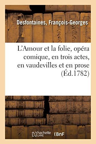 L'Amour Et La Folie, Opéra Comique, En Trois Actes, En Vaudevilles Et En Prose: Comédiens italiens ordinaires du Roi, 5 Mars 1782 (Littérature)